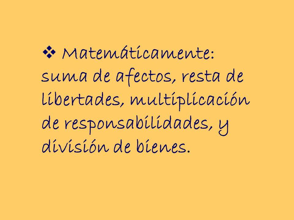 Matemáticamente: suma de afectos, resta de libertades, multiplicación de responsabilidades, y división de bienes.