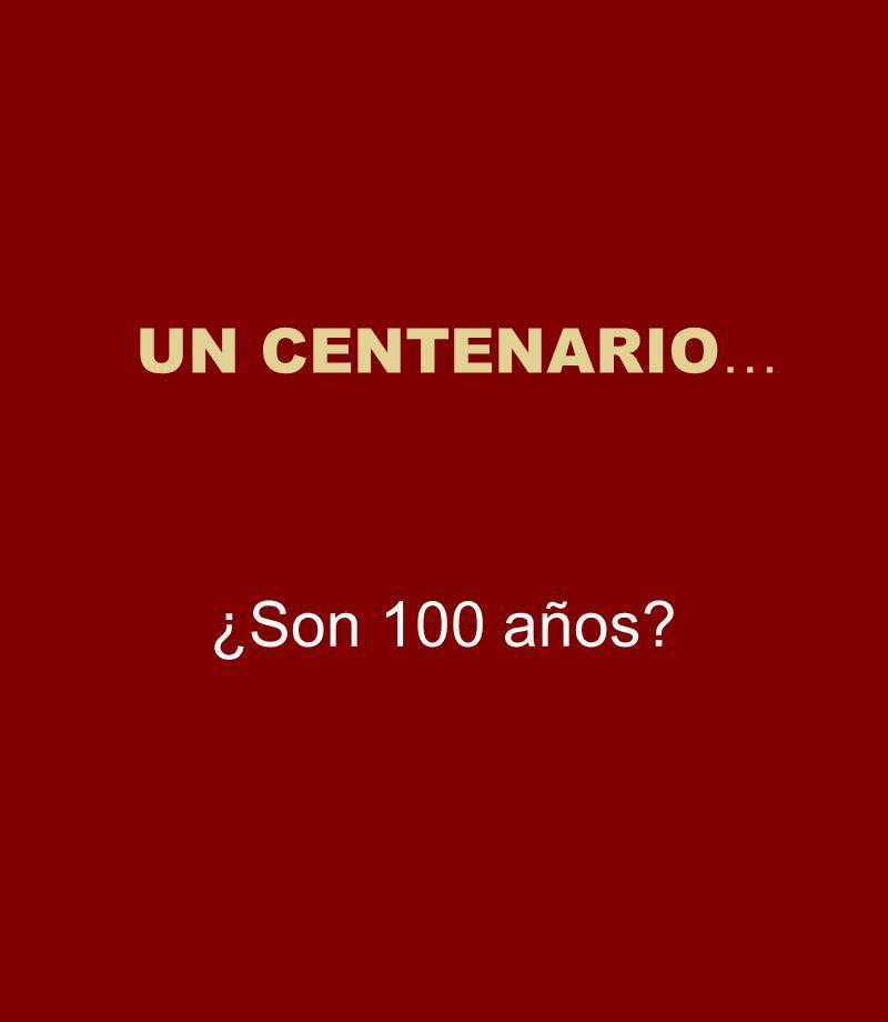 UN CENTENARIO … ¿Son 100 años?