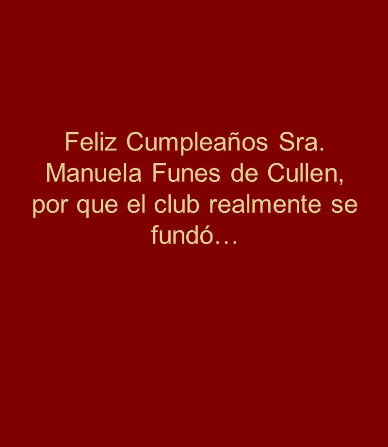 Feliz Cumpleaños Sra. Manuela Funes de Cullen, por que el club realmente se fundó…
