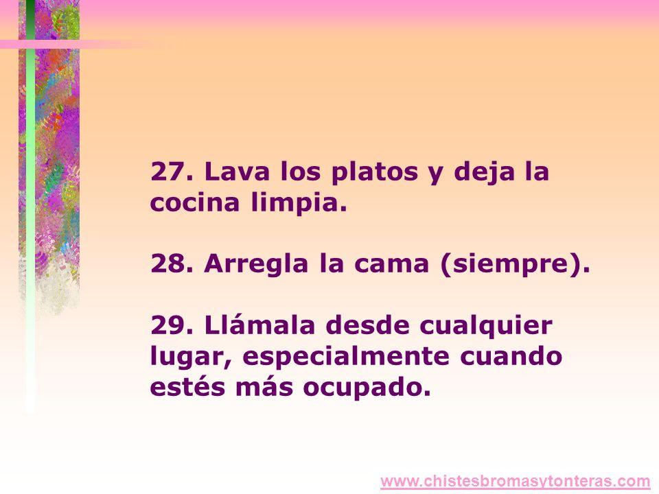 27. Lava los platos y deja la cocina limpia. 28. Arregla la cama (siempre). 29. Llámala desde cualquier lugar, especialmente cuando estés más ocupado.