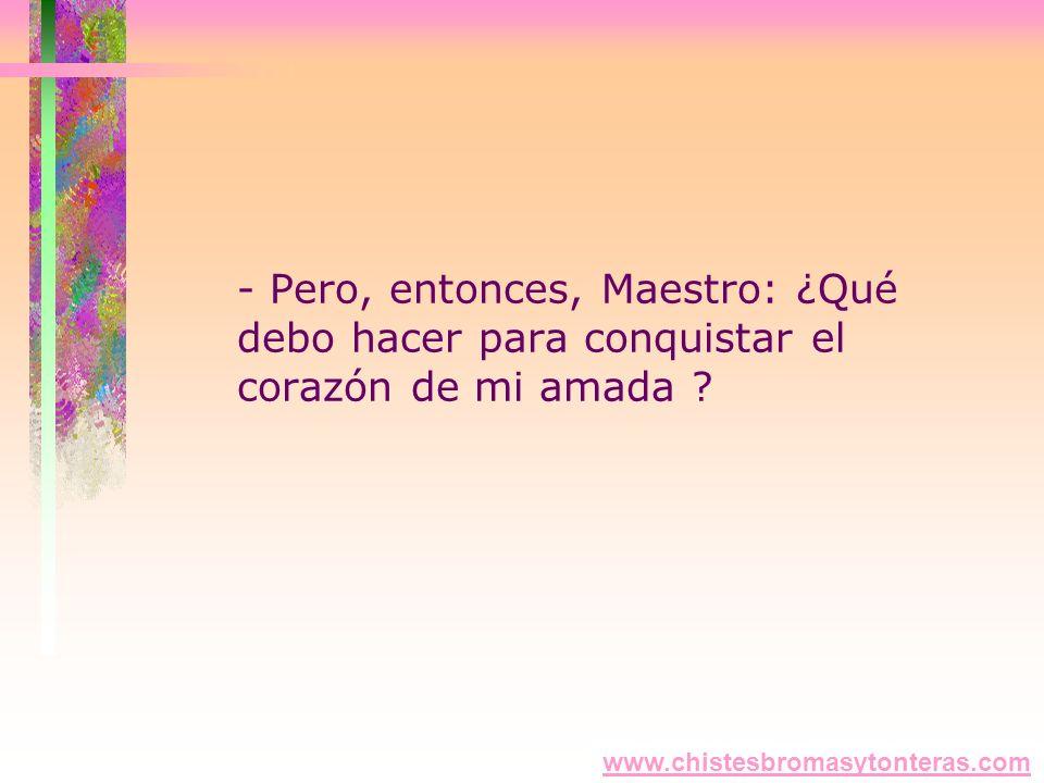 - Pero, entonces, Maestro: ¿Qué debo hacer para conquistar el corazón de mi amada ? www.chistesbromasytonteras.com