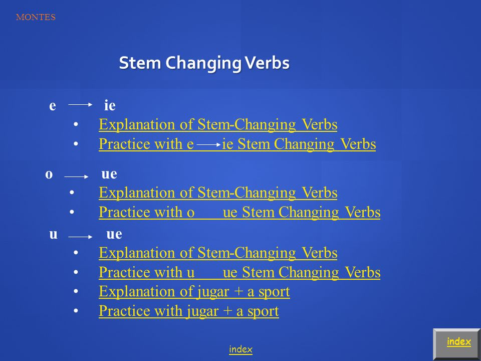 Stem Changing Verbs index e ie Explanation of Stem-Changing Verbs Practice with e ie Stem Changing Verbs o ue Explanation of Stem-Changing Verbs Practice with o ue Stem Changing Verbs u ue Explanation of Stem-Changing Verbs Practice with u ue Stem Changing Verbs Explanation of jugar + a sport Practice with jugar + a sport index MONTES