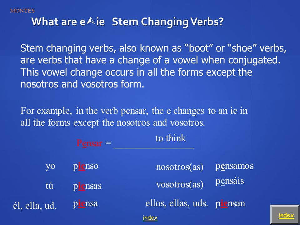 Stem changing verbs, also known as boot or shoe verbs, are verbs that have a change of a vowel when conjugated.