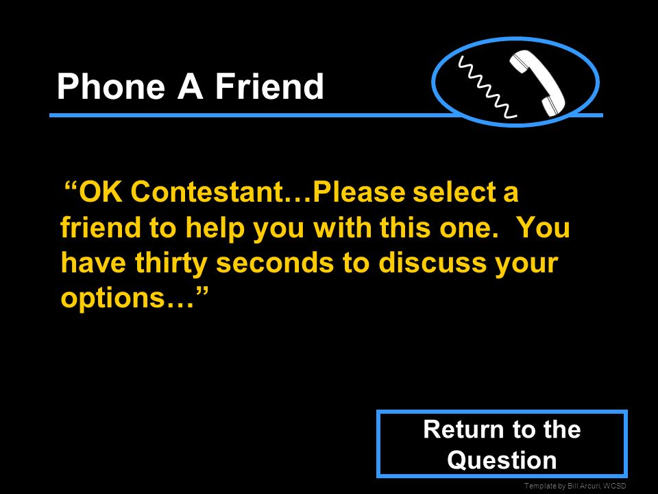 Template by Bill Arcuri, WCSD Phone A Friend OK Contestant…Please select a friend to help you with this one.