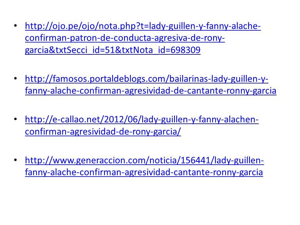 http://ojo.pe/ojo/nota.php?t=lady-guillen-y-fanny-alache- confirman-patron-de-conducta-agresiva-de-rony- garcia&txtSecci_id=51&txtNota_id=698309 http: