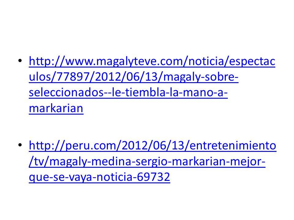 http://www.magalyteve.com/noticia/espectac ulos/77897/2012/06/13/magaly-sobre- seleccionados--le-tiembla-la-mano-a- markarian http://www.magalyteve.co