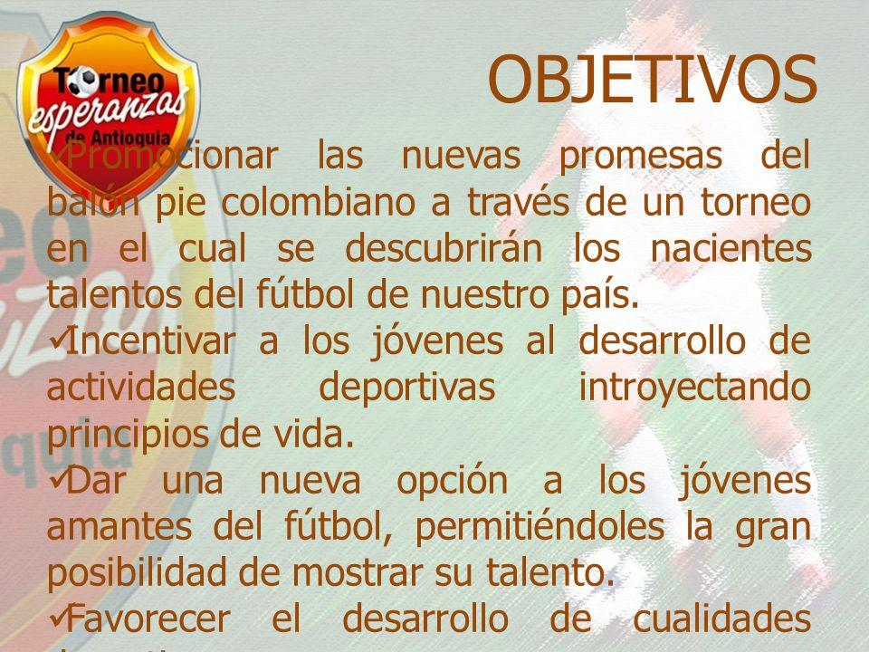 OBJETIVOS Promocionar las nuevas promesas del balón pie colombiano a través de un torneo en el cual se descubrirán los nacientes talentos del fútbol de nuestro país.