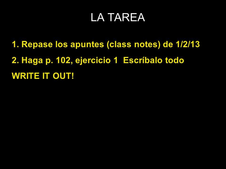 LA TAREA 1. Repase los apuntes (class notes) de 1/2/13 2. Haga p. 102, ejercicio 1 Escríbalo todo WRITE IT OUT!