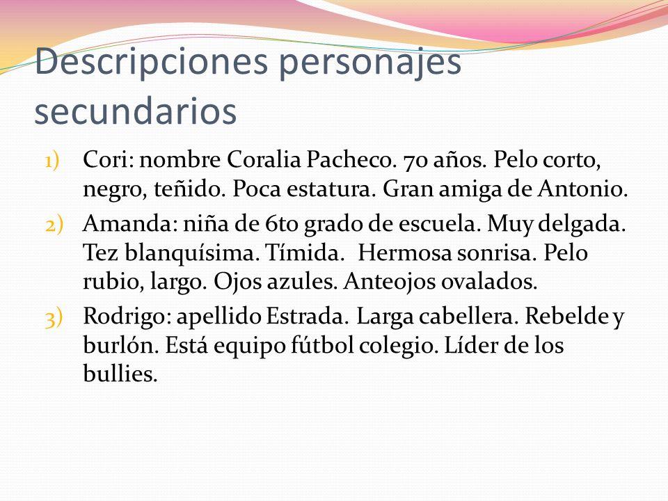 Descripciones personajes secundarios 1) Cori: nombre Coralia Pacheco. 70 años. Pelo corto, negro, teñido. Poca estatura. Gran amiga de Antonio. 2) Ama