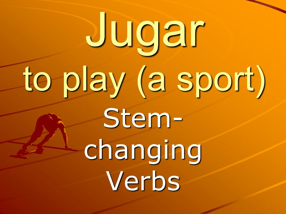 Jugar to play (a sport) Stem- changing Verbs