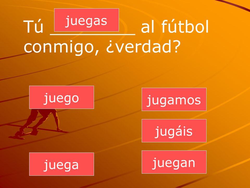 juegan juegas juega jugamos jugáis juego Tú ________ al fútbol conmigo, ¿verdad?