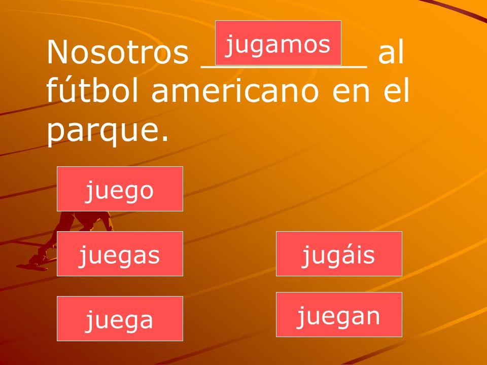 juegan juegas juega jugamos jugáis juego Nosotros ________ al fútbol americano en el parque.