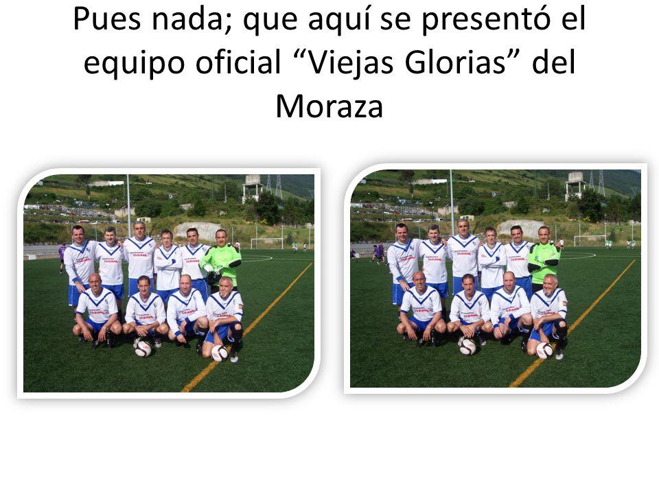 Pues nada; que aquí se presentó el equipo oficial Viejas Glorias del Moraza
