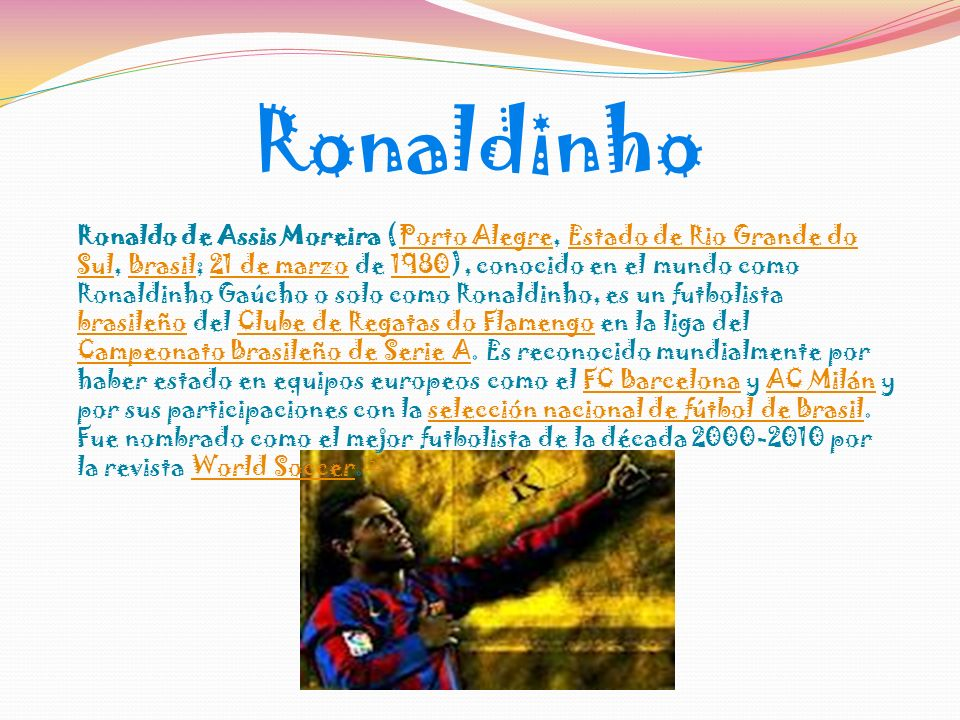 Ronaldinho Ronaldo de Assis Moreira (Porto Alegre, Estado de Rio Grande do Sul, Brasil; 21 de marzo de 1980), conocido en el mundo como Ronaldinho Gaúcho o solo como Ronaldinho, es un futbolista brasileño del Clube de Regatas do Flamengo en la liga del Campeonato Brasileño de Serie A.