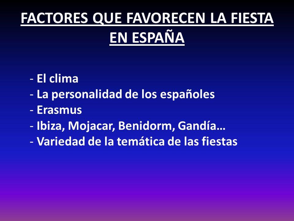 FACTORES QUE FAVORECEN LA FIESTA EN ESPAÑA - El clima - La personalidad de los españoles - Erasmus - Ibiza, Mojacar, Benidorm, Gandía… - Variedad de l