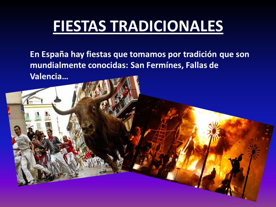 FIESTAS TRADICIONALES En España hay fiestas que tomamos por tradición que son mundialmente conocidas: San Fermínes, Fallas de Valencia…