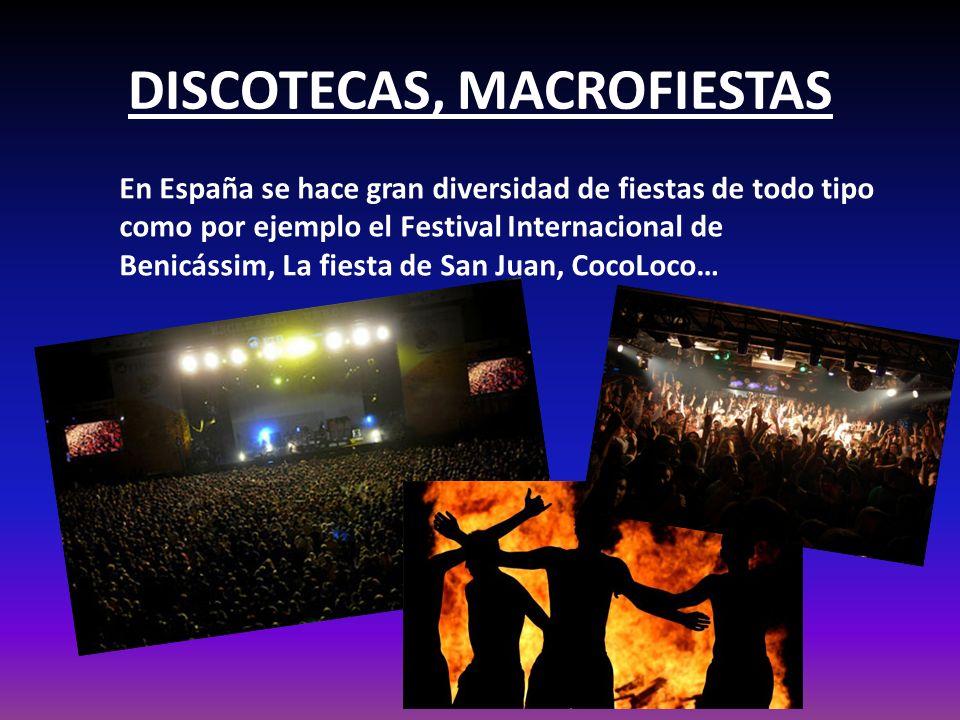DISCOTECAS, MACROFIESTAS En España se hace gran diversidad de fiestas de todo tipo como por ejemplo el Festival Internacional de Benicássim, La fiesta