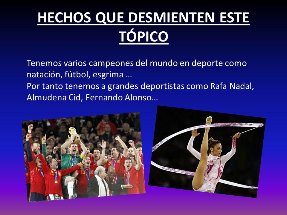 HECHOS QUE DESMIENTEN ESTE TÓPICO Tenemos varios campeones del mundo en deporte como natación, fútbol, esgrima … Por tanto tenemos a grandes deportistas como Rafa Nadal, Almudena Cid, Fernando Alonso…