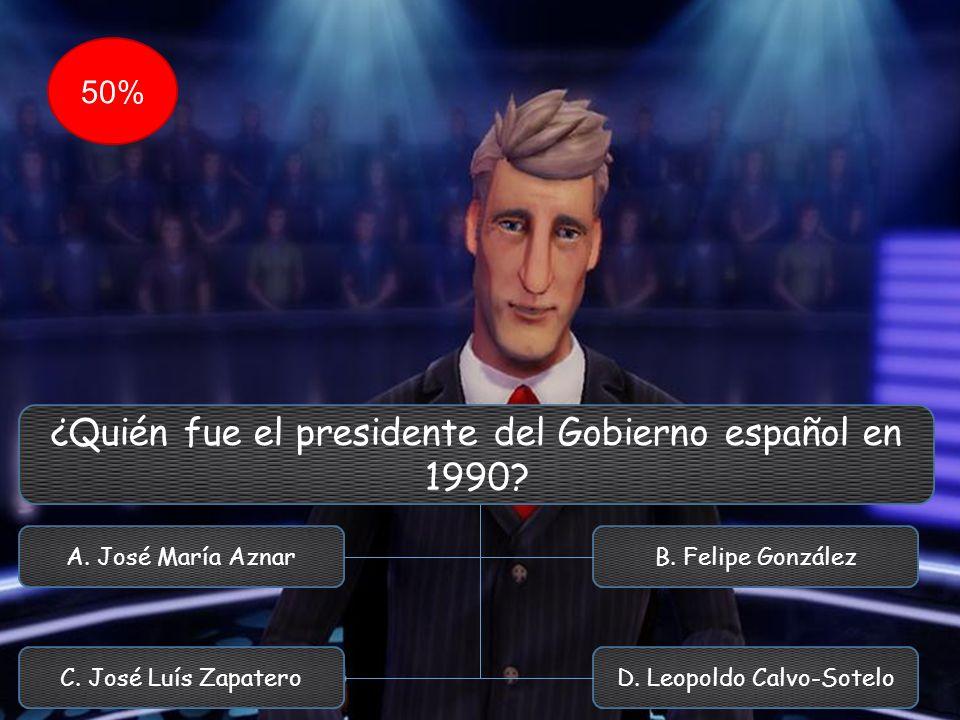 ¿Quién fue el presidente del Gobierno español en 1990? A. José María Aznar C. José Luís Zapatero B. Felipe González D. Leopoldo Calvo-Sotelo 50%