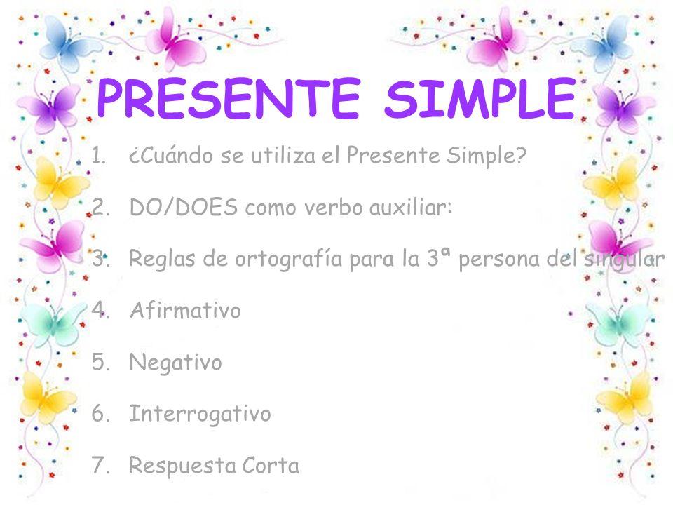 PRESENTE SIMPLE 1.¿Cuándo se utiliza el Presente Simple? 2.DO/DOES como verbo auxiliar: 3.Reglas de ortografía para la 3ª persona del singular 4.Afirm