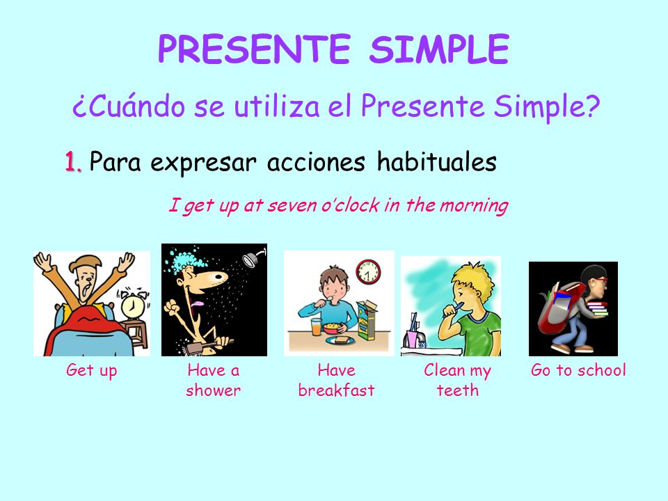 PRESENTE SIMPLE ¿Cuándo se utiliza el Presente Simple? 1. 1. Para expresar acciones habituales I get up at seven oclock in the morning Get upHave a sh