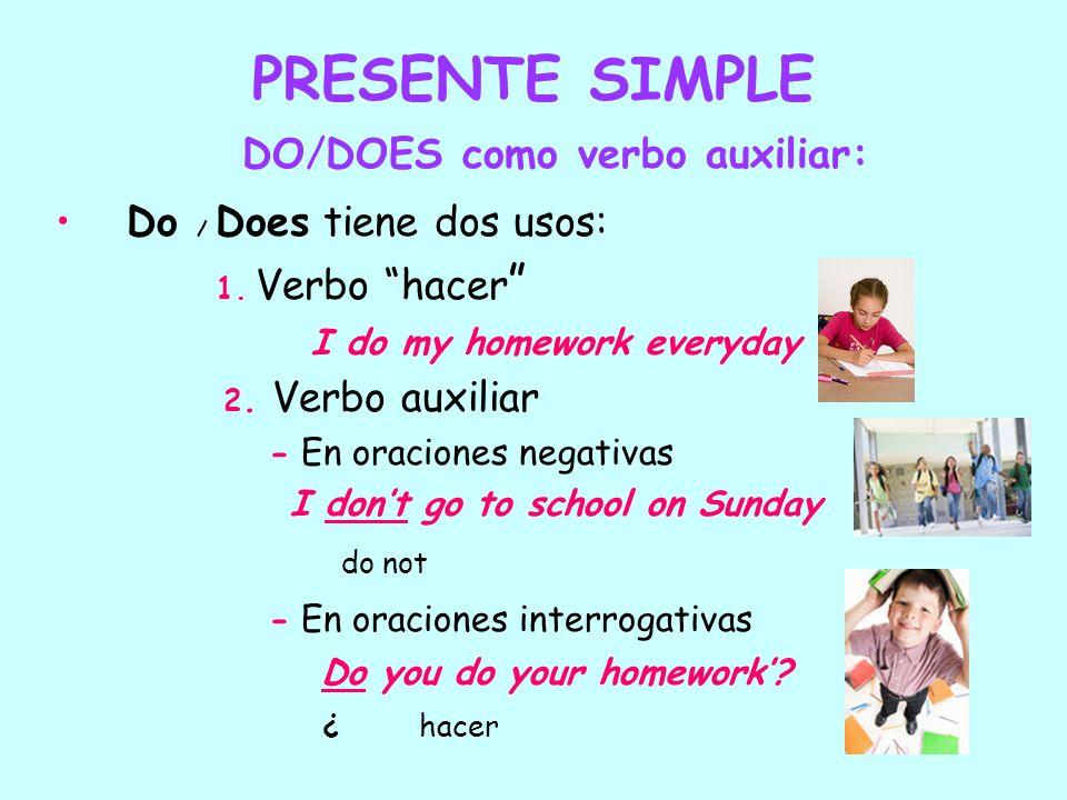 PRESENTE SIMPLE DO/DOES como verbo auxiliar: Do / Does tiene dos usos: 1. Verbo hacer I do my homework everyday 2. Verbo auxiliar - En oraciones negat