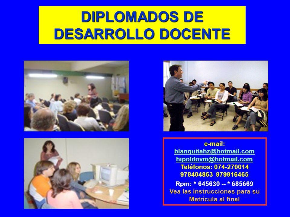 DIPLOMADOS DE DESARROLLO DOCENTE e-mail: blanquitahz@hotmail.com hipolitovm@hotmail.com Teléfonos: 074-270014 978404863 979916465 Rpm: * 645630 -- * 6