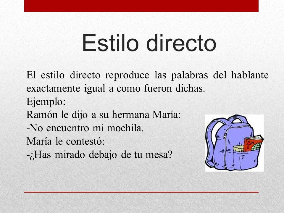 Estilo directo El estilo directo reproduce las palabras del hablante exactamente igual a como fueron dichas. Ejemplo: Ramón le dijo a su hermana María