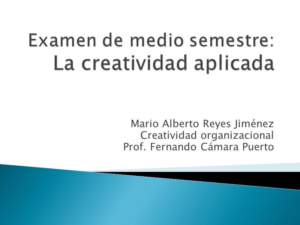Mario Alberto Reyes Jiménez Creatividad organizacional Prof. Fernando Cámara Puerto