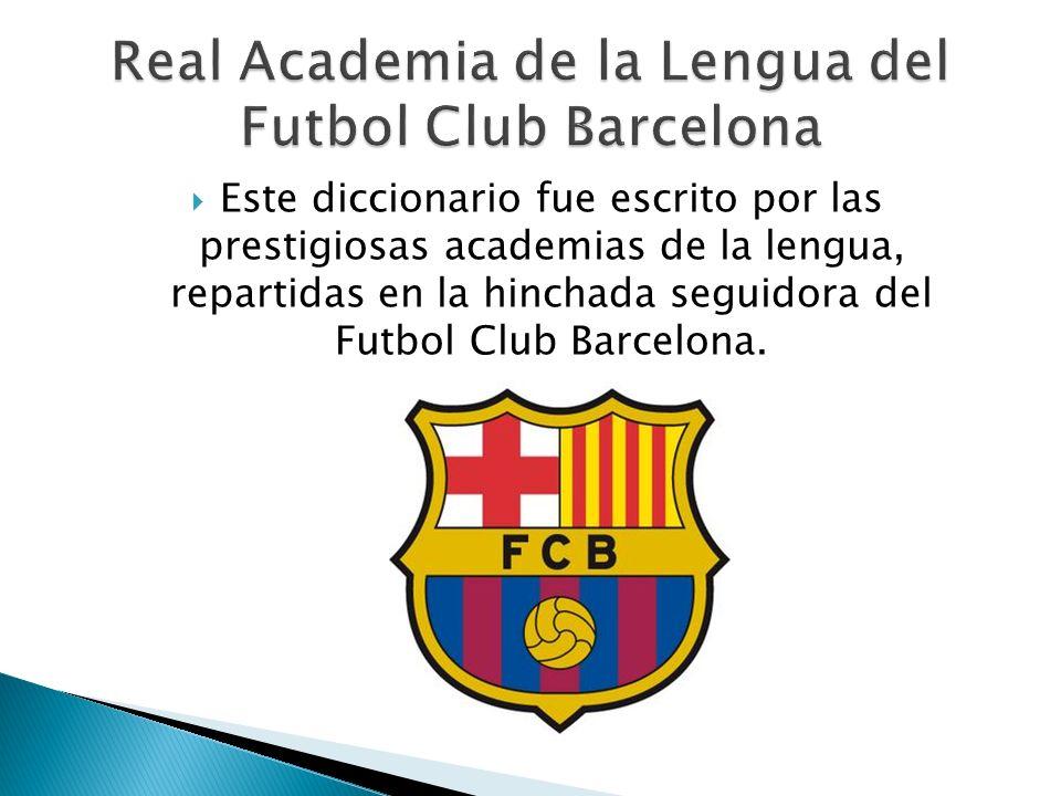 Este diccionario fue escrito por las prestigiosas academias de la lengua, repartidas en la hinchada seguidora del Futbol Club Barcelona.