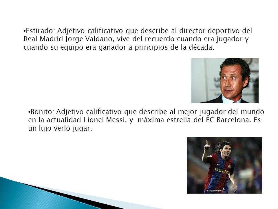 Estirado: Adjetivo calificativo que describe al director deportivo del Real Madrid Jorge Valdano, vive del recuerdo cuando era jugador y cuando su equ