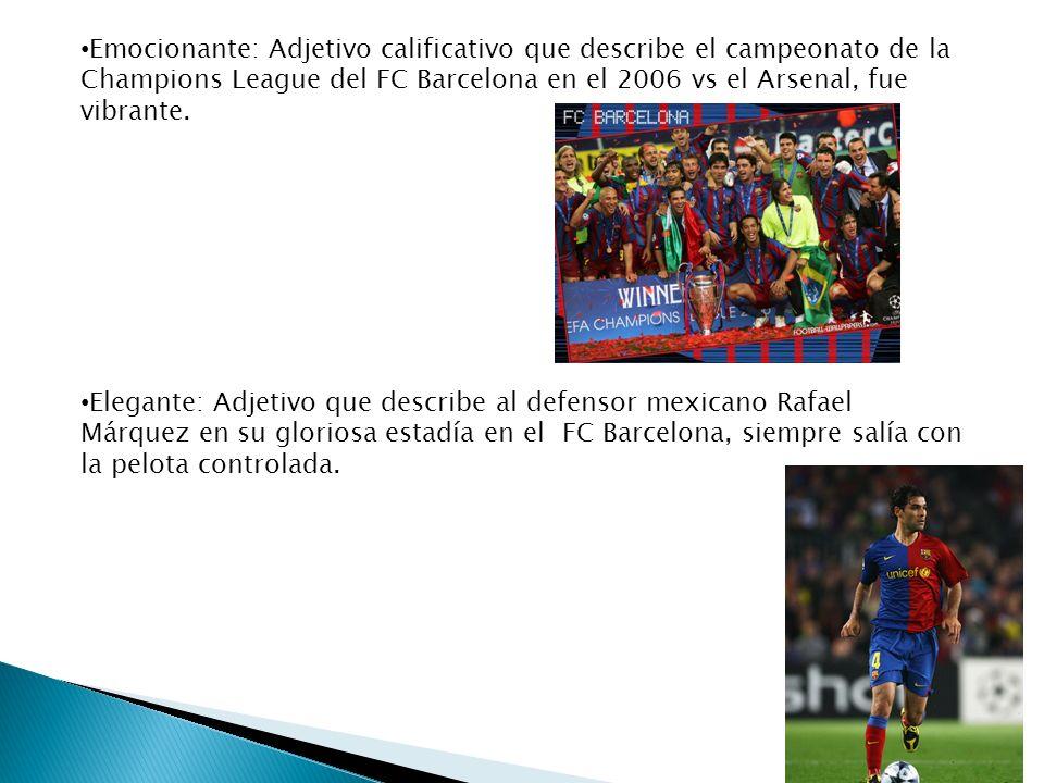 Emocionante: Adjetivo calificativo que describe el campeonato de la Champions League del FC Barcelona en el 2006 vs el Arsenal, fue vibrante. Elegante