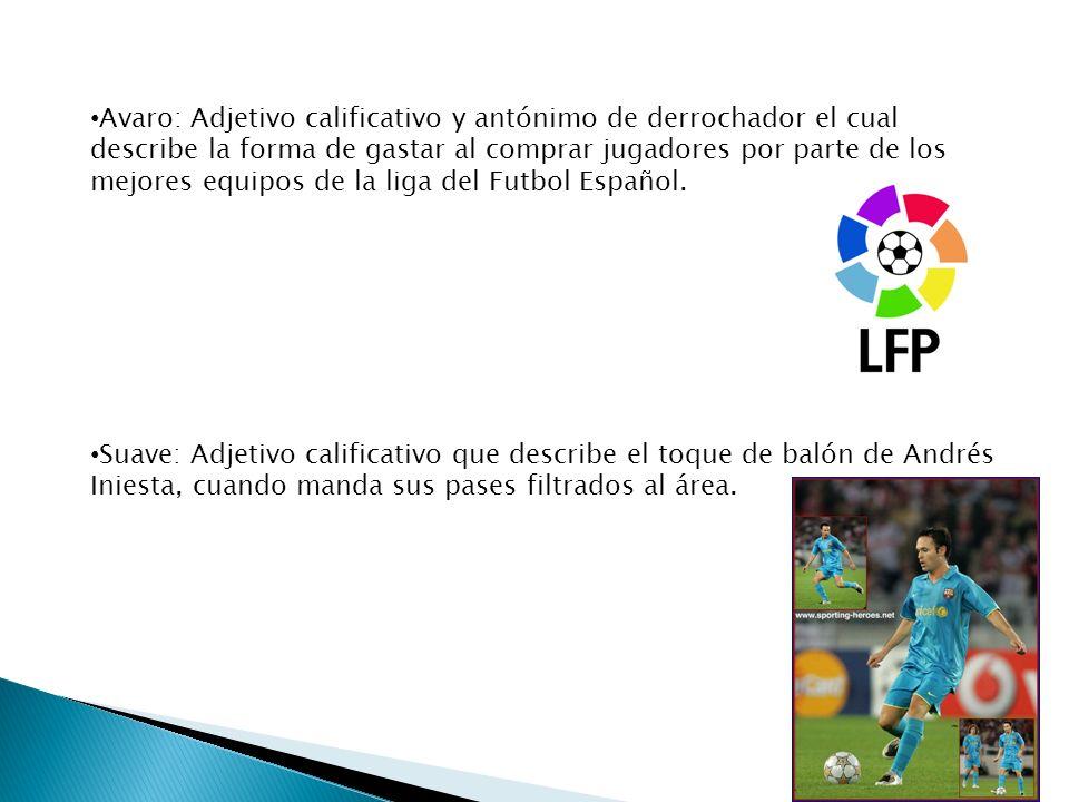 Avaro: Adjetivo calificativo y antónimo de derrochador el cual describe la forma de gastar al comprar jugadores por parte de los mejores equipos de la liga del Futbol Español.