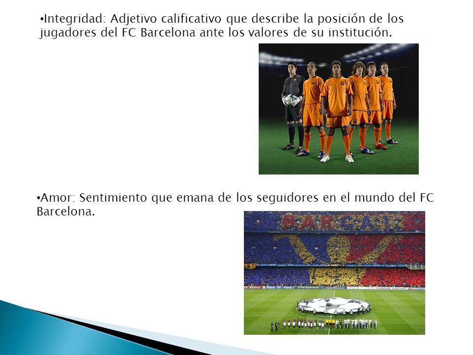 Integridad: Adjetivo calificativo que describe la posición de los jugadores del FC Barcelona ante los valores de su institución. Amor: Sentimiento que