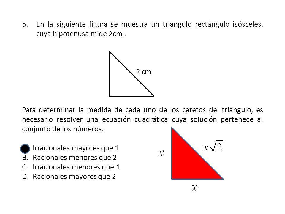 5.En la siguiente figura se muestra un triangulo rectángulo isósceles, cuya hipotenusa mide 2cm. 2 cm Para determinar la medida de cada uno de los cat