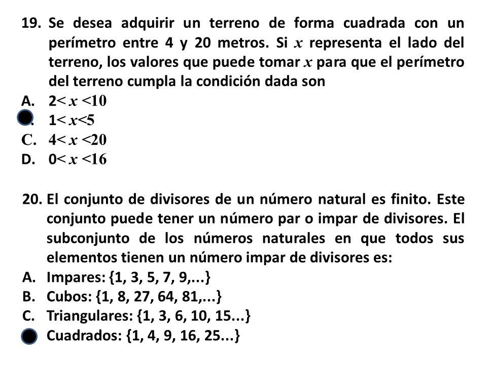 19.Se desea adquirir un terreno de forma cuadrada con un perímetro entre 4 y 20 metros. Si x representa el lado del terreno, los valores que puede tom