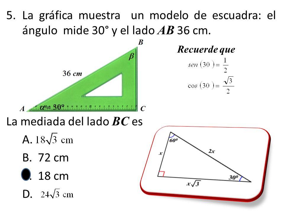 5.La gráfica muestra un modelo de escuadra: el ángulo mide 30° y el lado AB 36 cm. Recuerde que La mediada del lado BC es A. B. 72 cm C. 18 cm D.