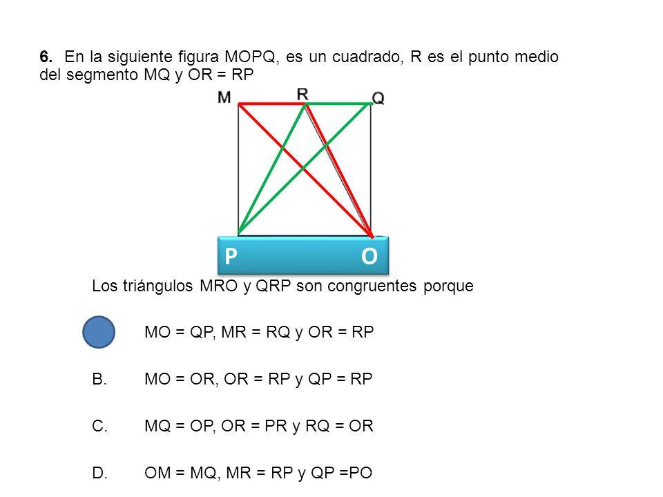 6. En la siguiente figura MOPQ, es un cuadrado, R es el punto medio del segmento MQ y OR = RP Los triángulos MRO y QRP son congruentes porque A.MO = Q