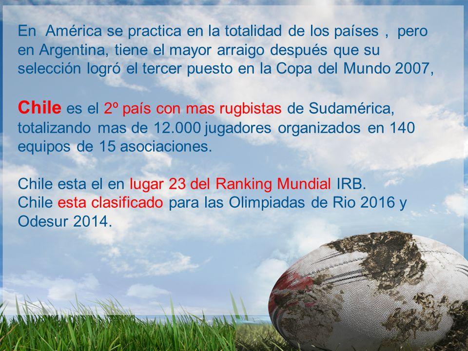 En América se practica en la totalidad de los países, pero en Argentina, tiene el mayor arraigo después que su selección logró el tercer puesto en la Copa del Mundo 2007, Chile es el 2º país con mas rugbistas de Sudamérica, totalizando mas de 12.000 jugadores organizados en 140 equipos de 15 asociaciones.