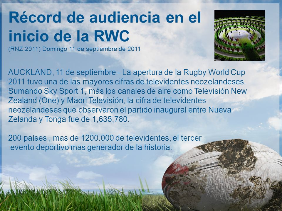 Récord de audiencia en el inicio de la RWC (RNZ 2011) Domingo 11 de septiembre de 2011 AUCKLAND, 11 de septiembre - La apertura de la Rugby World Cup 2011 tuvo una de las mayores cifras de televidentes neozelandeses.