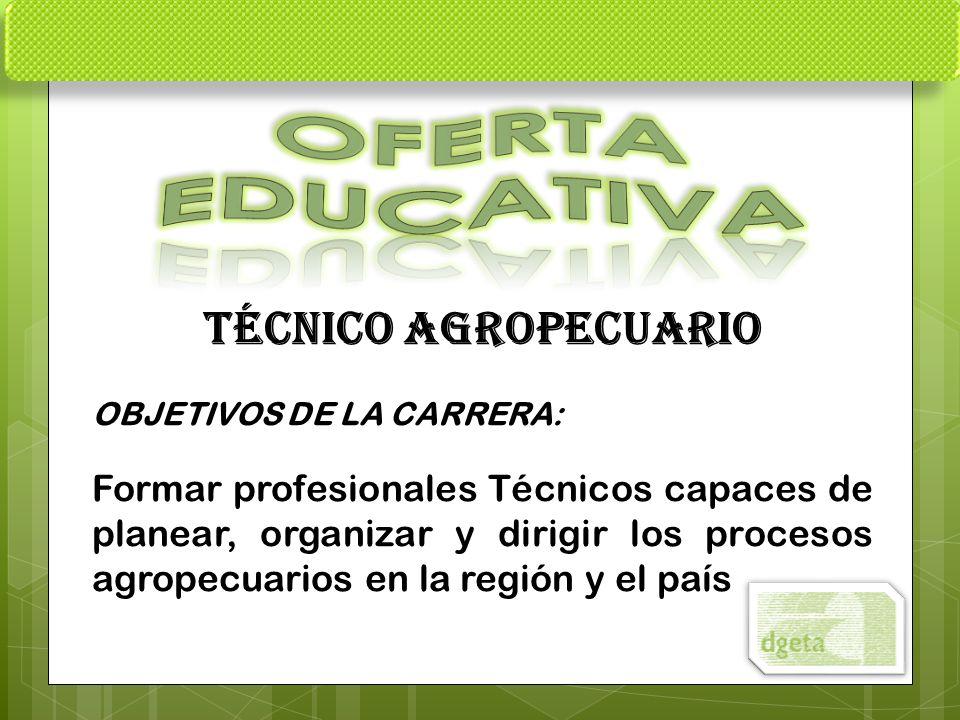 TÉCNICO AGROPECUARIO OBJETIVOS DE LA CARRERA: Formar profesionales Técnicos capaces de planear, organizar y dirigir los procesos agropecuarios en la r
