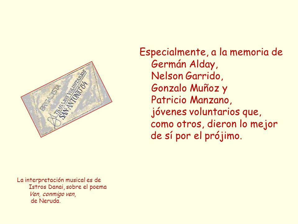 Especialmente, a la memoria de Germán Alday, Nelson Garrido, Gonzalo Muñoz y Patricio Manzano, jóvenes voluntarios que, como otros, dieron lo mejor de sí por el prójimo.