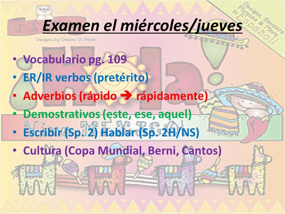 Examen el miércoles/jueves Vocabulario pg. 109 ER/IR verbos (pretérito) Adverbios (rápido rápidamente) Demostrativos (este, ese, aquel) Escribir (Sp.