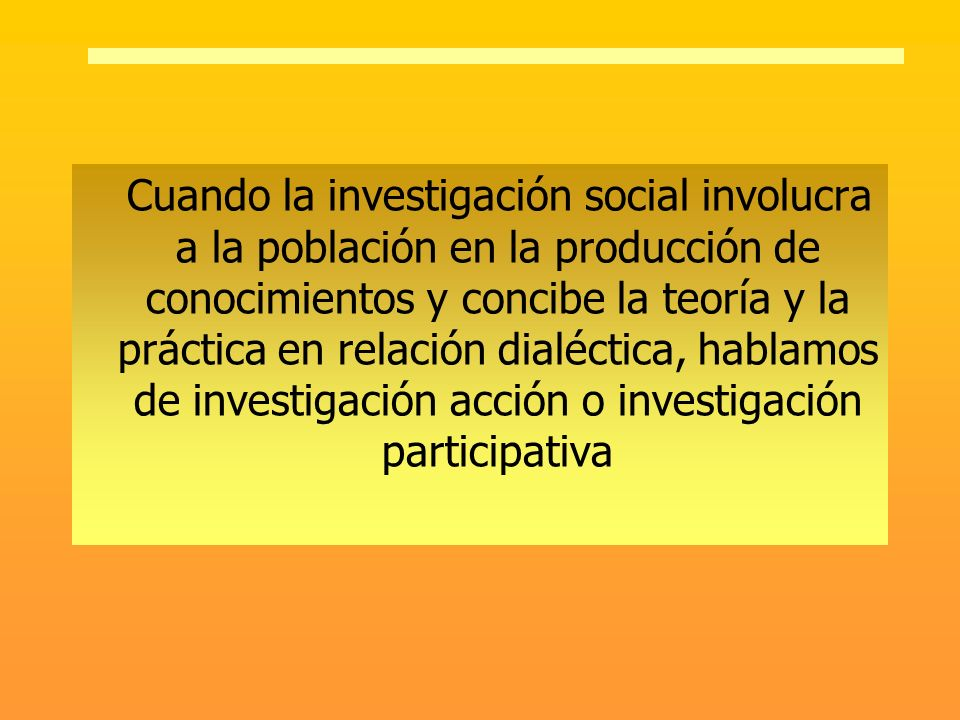 Cuando la investigación social involucra a la población en la producción de conocimientos y concibe la teoría y la práctica en relación dialéctica, ha