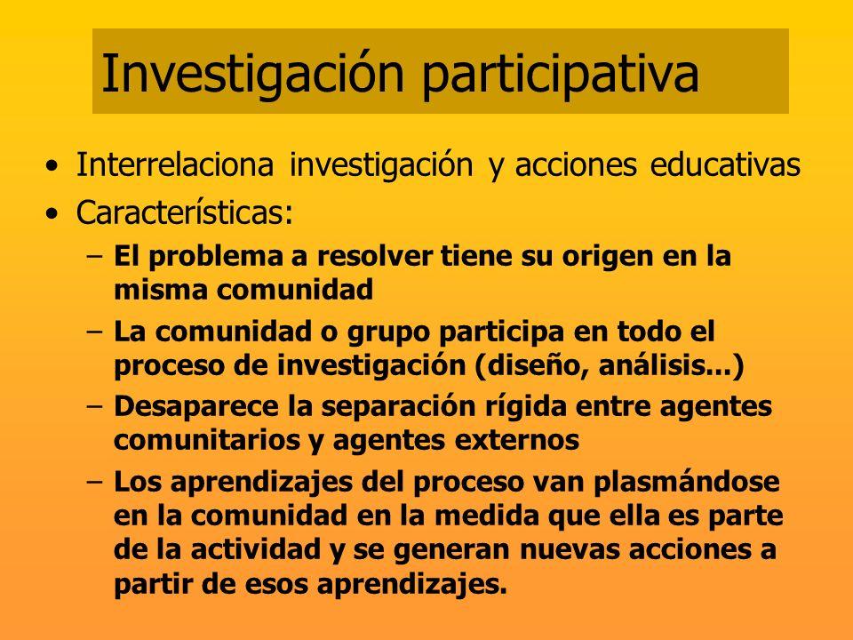 Investigación participativa Interrelaciona investigación y acciones educativas Características: –El problema a resolver tiene su origen en la misma co