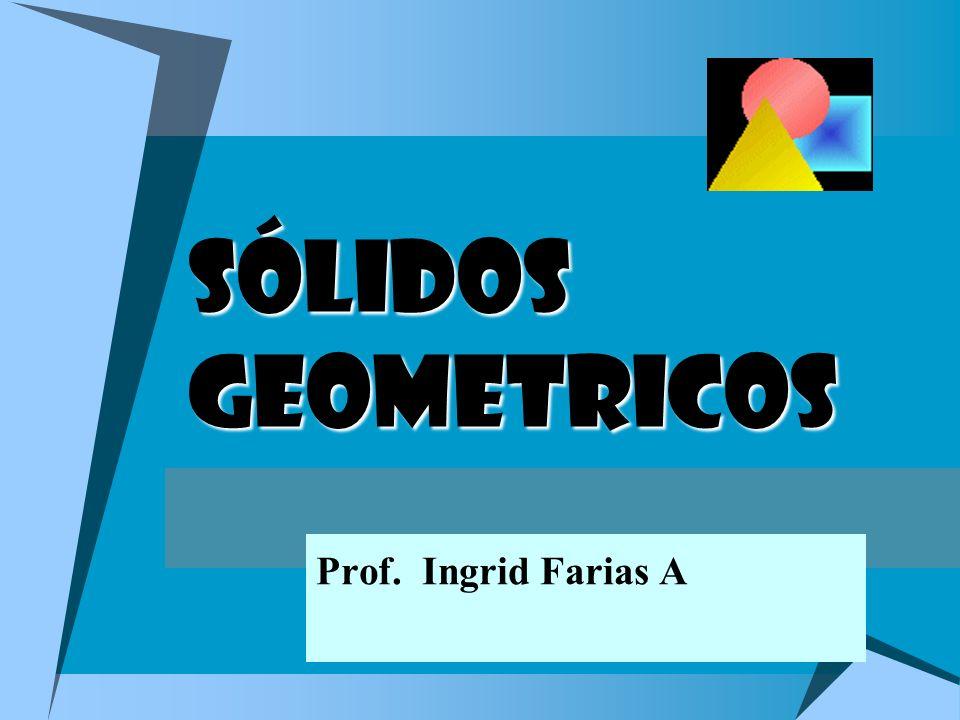 SÓLIDOS GEOMETRICOS Prof. Ingrid Farias A