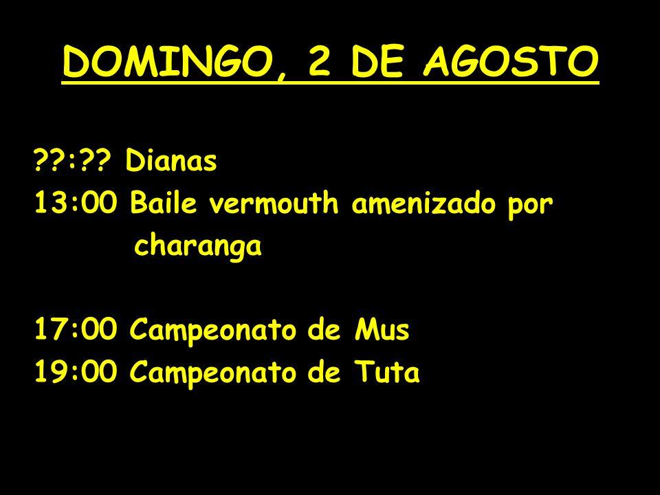 SÁBADO, 1 DE AGOSTO 14:00 Vermouth 17:00 Campeonato de Subastao 18:00 Campeonato de Fútbol infantil 21:00 Baile de tarde con: 00:00 Verbena amenizada