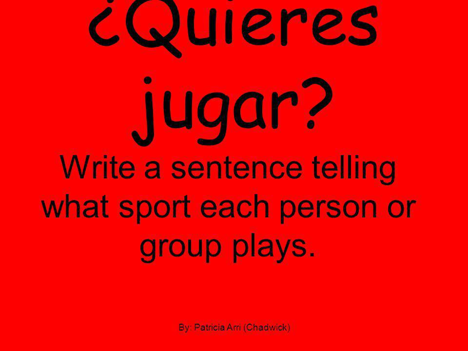 ¿Quieres jugar. Write a sentence telling what sport each person or group plays.