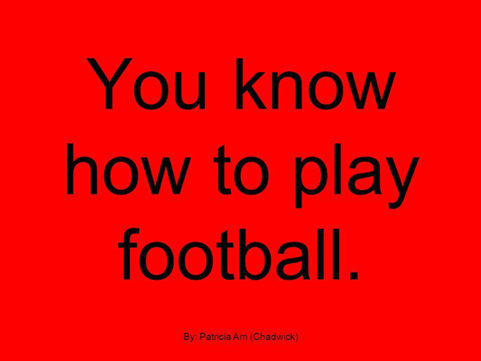 You know how to play football. By: Patricia Arri (Chadwick)