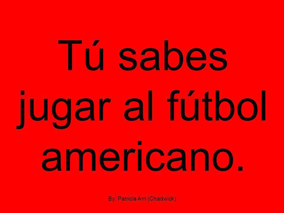 Tú sabes jugar al fútbol americano. By: Patricia Arri (Chadwick)